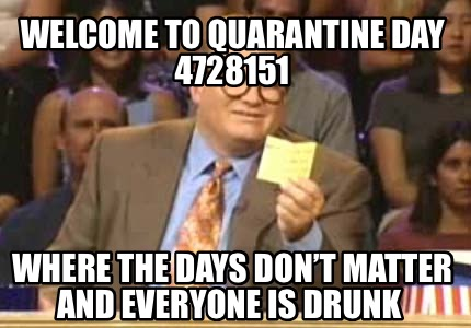 welcome-to-quarantine-day-4728151-where-the-days-dont-matter-and-everyone-is-dru