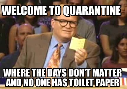 welcome-to-quarantine-where-the-days-dont-matter-and-no-one-has-toilet-paper