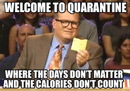 welcome-to-quarantine-where-the-days-dont-matter-and-the-calories-dont-count
