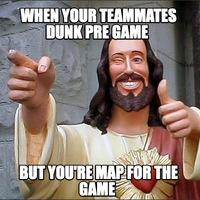 when-your-teammates-dunk-pre-game-but-youre-map-for-the-game