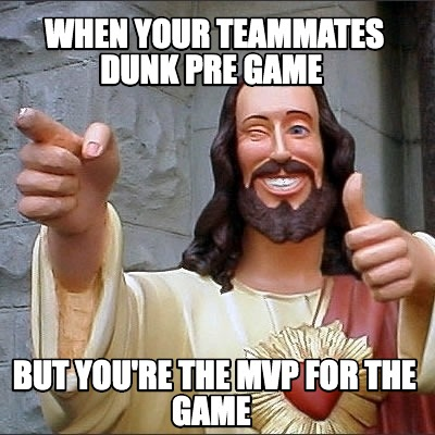 when-your-teammates-dunk-pre-game-but-youre-the-mvp-for-the-game