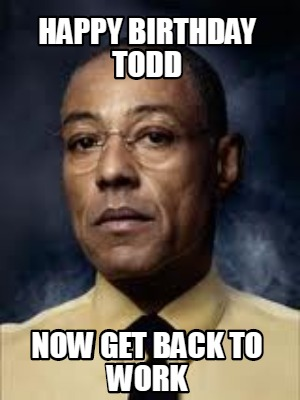 happy-birthday-todd-now-get-back-to-work