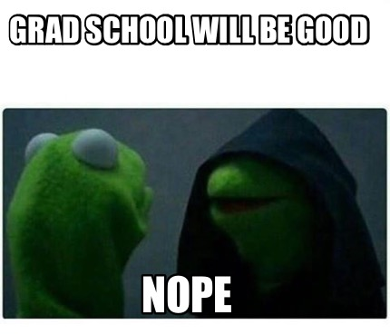grad-school-will-be-good-nope