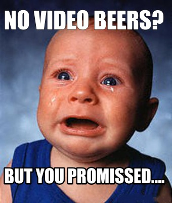 no-video-beers-but-you-promissed