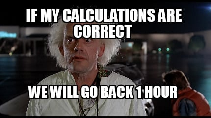 if-my-calculations-are-correct-we-will-go-back-1-hour