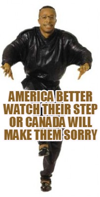 america-better-watch-their-step-or-canada-will-make-them-sorry