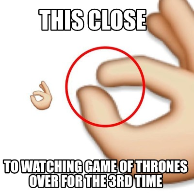 this-close-to-watching-game-of-thrones-over-for-the-3rd-time