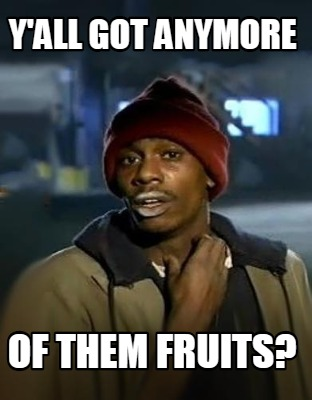yall-got-anymore-of-them-fruits