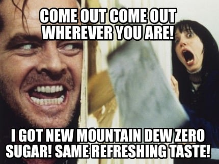 come-out-come-out-wherever-you-are-i-got-new-mountain-dew-zero-sugar-same-refres