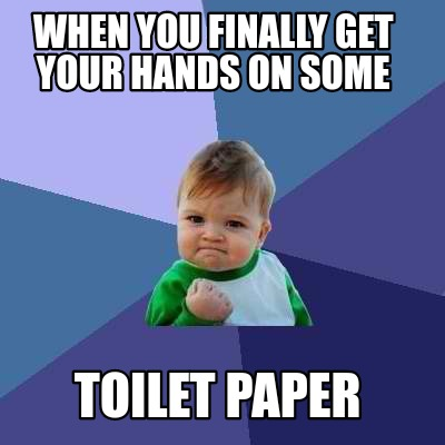 when-you-finally-get-your-hands-on-some-toilet-paper