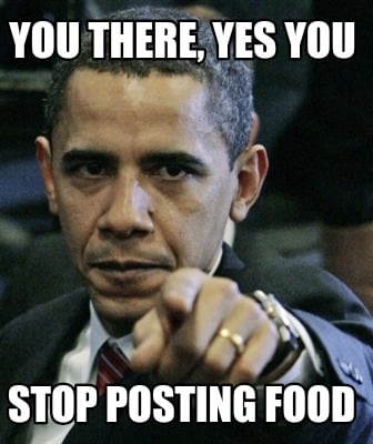 you-there-yes-you-stop-posting-food