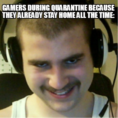 gamers-during-quarantine-because-they-already-stay-home-all-the-time