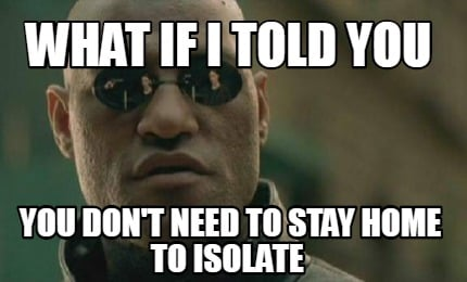 what-if-i-told-you-you-dont-need-to-stay-home-to-isolate