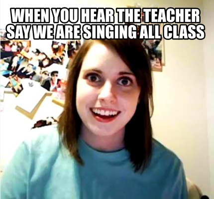 when-you-hear-the-teacher-say-we-are-singing-all-class
