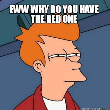 eww-why-do-you-have-the-red-one