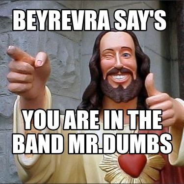 beyrevra-says-you-are-in-the-band-mr.dumbs
