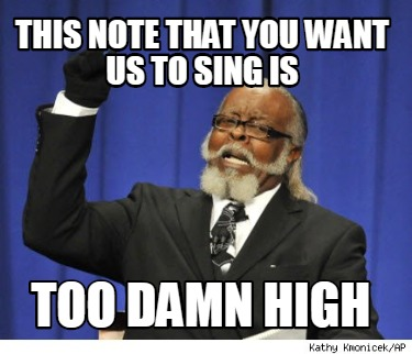 this-note-that-you-want-us-to-sing-is-too-damn-high