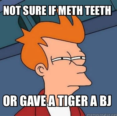 not-sure-if-meth-teeth-or-gave-a-tiger-a-bj