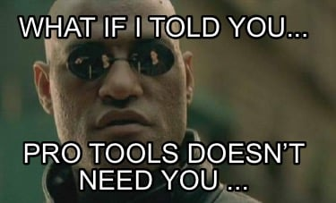 what-if-i-told-you...-pro-tools-doesnt-need-you-