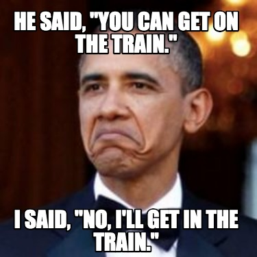 he-said-you-can-get-on-the-train.-i-said-no-ill-get-in-the-train