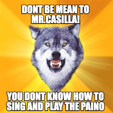 dont-be-mean-to-mr.casilla-you-dont-know-how-to-sing-and-play-the-paino