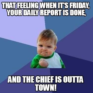 that-feeling-when-its-friday-your-daily-report-is-done-and-the-chief-is-outta-to