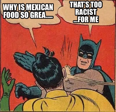 why-is-mexican-food-so-grea.....-thats-too-racist-...for-me