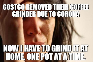 costco-removed-their-coffee-grinder-due-to-corona-now-i-have-to-grind-it-at-home