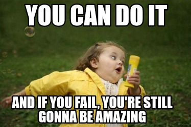 you-can-do-it-and-if-you-fail-youre-still-gonna-be-amazing