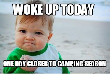 woke-up-today-one-day-closer-to-camping-season