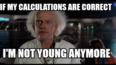 if-my-calculations-are-correct-im-not-young-anymore