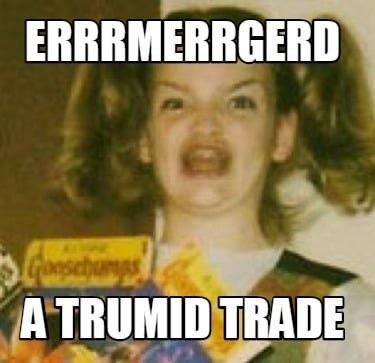 errrmerrgerd-a-trumid-trade