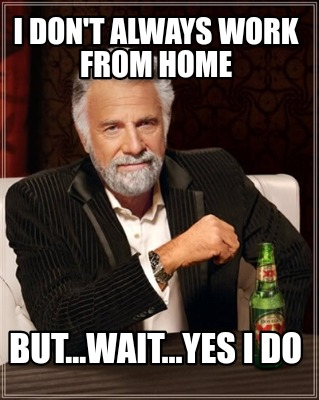 Meme Creator - Funny I don't always work from home But...wait ...