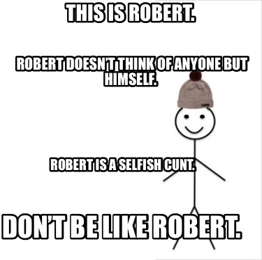 this-is-robert.-dont-be-like-robert.-robert-is-a-selfish-cunt.-robert-doesnt-thi