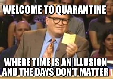 welcome-to-quarantine-where-time-is-an-illusion-and-the-days-dont-matter
