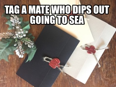 tag-a-mate-who-dips-out-going-to-sea