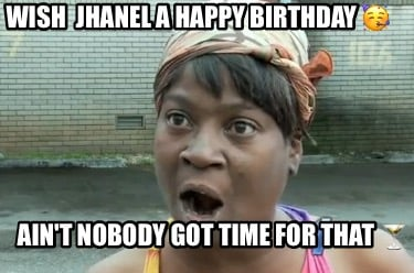 wish-jhanel-a-happy-birthday-aint-nobody-got-time-for-that-9