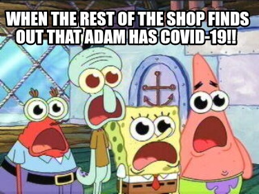 when-the-rest-of-the-shop-finds-out-that-adam-has-covid-19