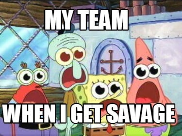 my-team-when-i-get-savage