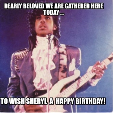 dearly-beloved-we-are-gathered-here-today-...-to-wish-sheryl-a-happy-birthday