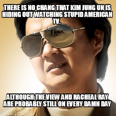 there-is-no-chang-that-kim-jung-un-is-hiding-out-watching-stupid-american-tv.-al