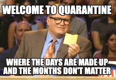 welcome-to-quarantine-where-the-days-are-made-up-and-the-months-dont-matter