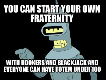 you-can-start-your-own-fraternity-with-hookers-and-blackjack-and-everyone-can-ha