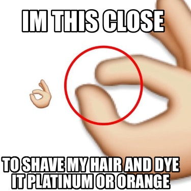 im-this-close-to-shave-my-hair-and-dye-it-platinum-or-orange