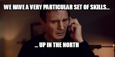we-have-a-very-particular-set-of-skills...-...-up-in-the-north