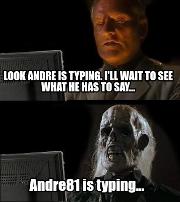 look-andre-is-typing.-ill-wait-to-see-what-he-has-to-say...-andre81-is-typing