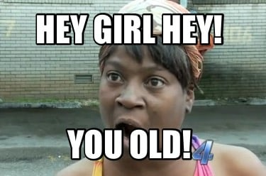 hey-girl-hey-you-old