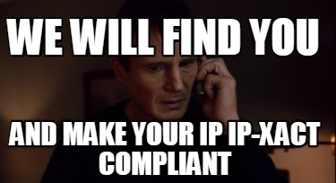 we-will-find-you-and-make-your-ip-ip-xact-compliant