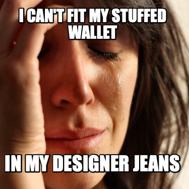 i-cant-fit-my-stuffed-wallet-in-my-designer-jeans
