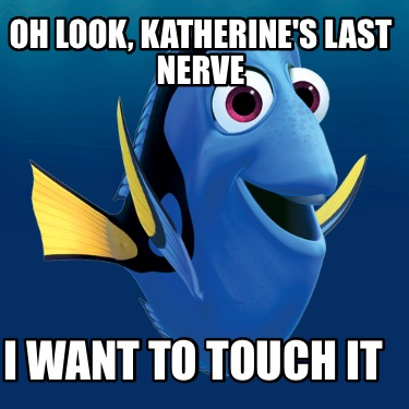 oh-look-katherines-last-nerve-i-want-to-touch-it